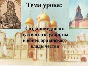 Тема урока: Создание единого русского государства и конец ордынского владычес
