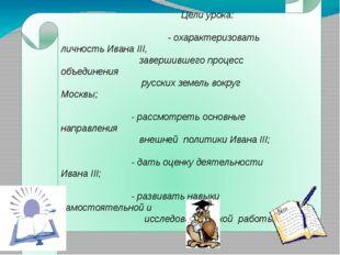 Цели урока: - охарактеризовать личность Ивана III, завершившего процесс объе
