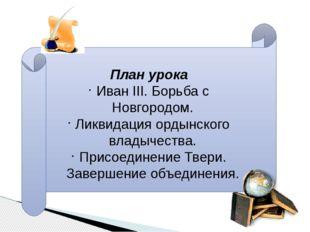 План урока Иван III. Борьба с Новгородом. Ликвидация ордынского владычества.