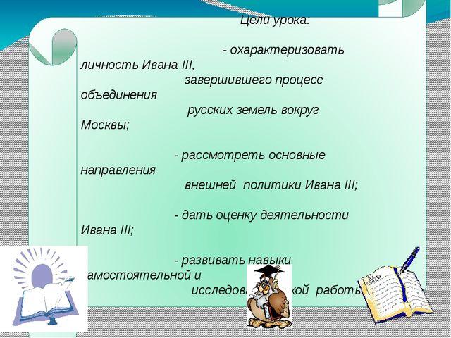 Цели урока: - охарактеризовать личность Ивана III, завершившего процесс объе...
