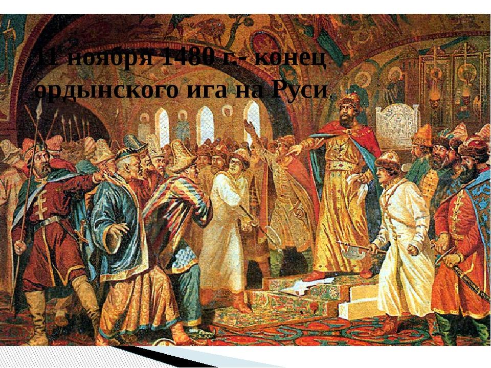 11 ноября 1480 г.- конец ордынского ига на Руси.