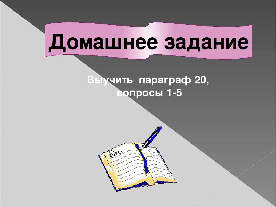 Домашнее задание Выучить параграф 20, вопросы 1-5