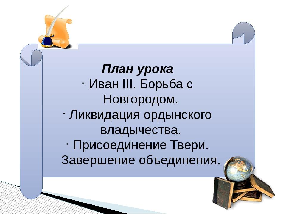 План урока Иван III. Борьба с Новгородом. Ликвидация ордынского владычества....
