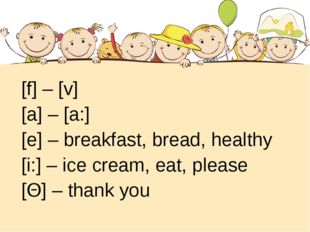 [f] – [v] [a] – [a:] [e] – breakfast, bread, healthy [i:] – ice cream, eat,