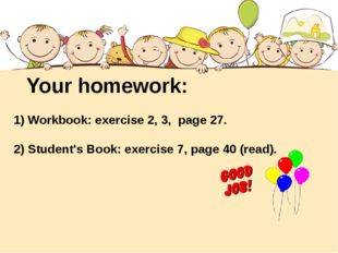 Your homework: 1) Workbook: exercise 2, 3, page 27. 2) Student's Book: exerci