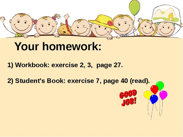 Your homework: 1) Workbook: exercise 2, 3, page 27. 2) Student's Book: exerci...