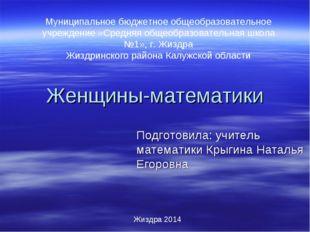 Женщины-математики Подготовила: учитель математики Крыгина Наталья Егоровна Ж