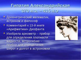 Гипатия Александрийская 370 н.э. – 415 н.э Древнегреческий математик, астроно