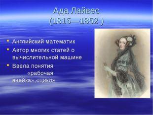 Ада Лайвес (1815—1852 ) Английский математик Автор многих статей о вычислител