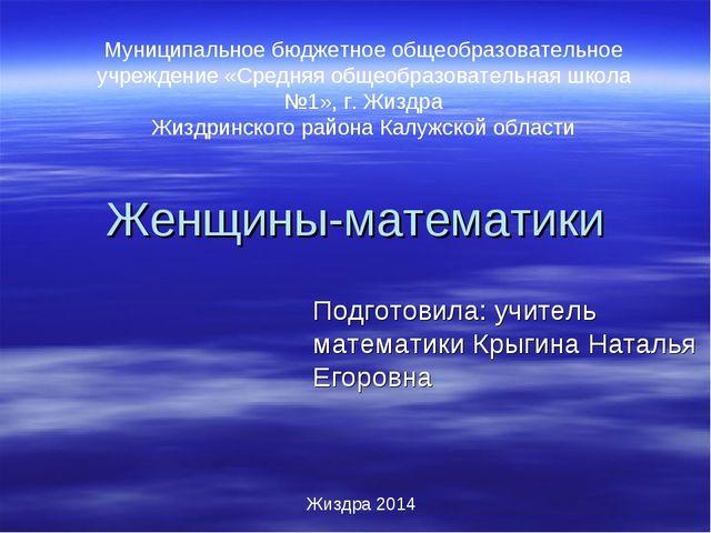 Женщины-математики Подготовила: учитель математики Крыгина Наталья Егоровна Ж...