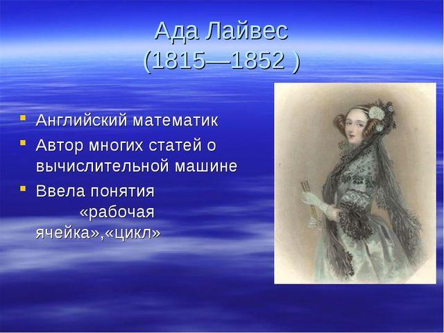Ада Лайвес (1815—1852 ) Английский математик Автор многих статей о вычислител...