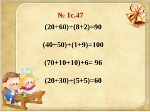 (20+60)+(8+2)=90 (40+50)+(1+9)=100 (70+10+10)+6= 96 (20+30)+(5+5)=60 № 1с.47