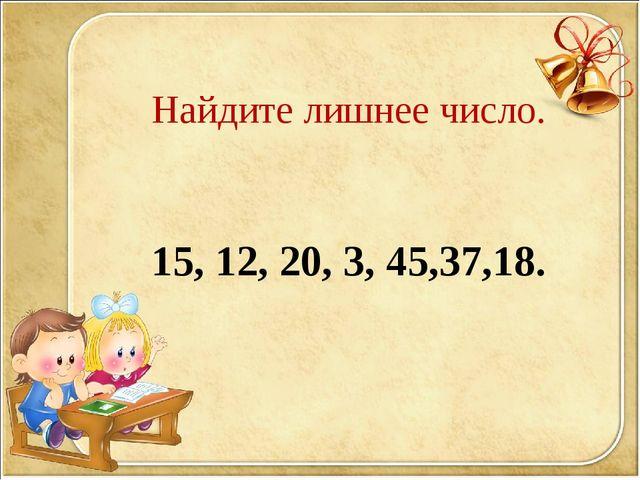 Найдите лишнее число. 15, 12, 20, 3, 45,37,18.