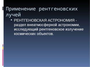 Применение рентгеновских лучей РЕНТГЕНОВСКАЯ АСТРОНОМИЯ - раздел внеатмосферн