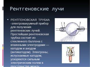 Рентгеновские лучи РЕНТГЕНОВСКАЯ ТРУБКА -электровакуумный прибор для получени