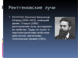 Рентгеновские лучи РЕНТГЕН (Рентген) Вильгельм Конрад (1845-1923), немецкий ф