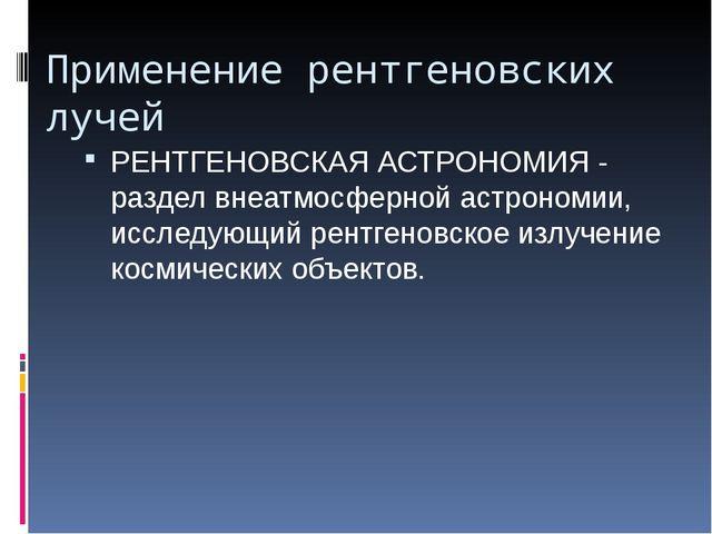 Применение рентгеновских лучей РЕНТГЕНОВСКАЯ АСТРОНОМИЯ - раздел внеатмосферн...