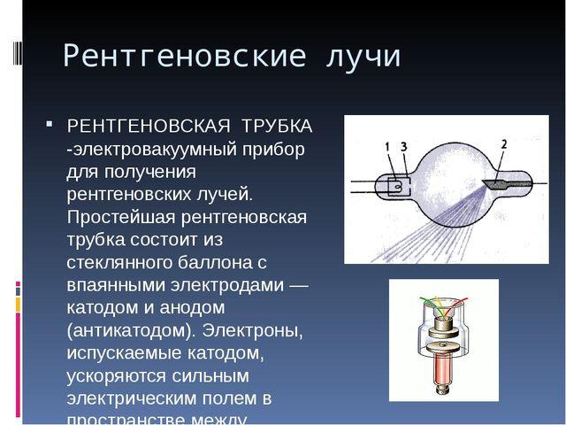 Рентгеновские лучи РЕНТГЕНОВСКАЯ ТРУБКА -электровакуумный прибор для получени...