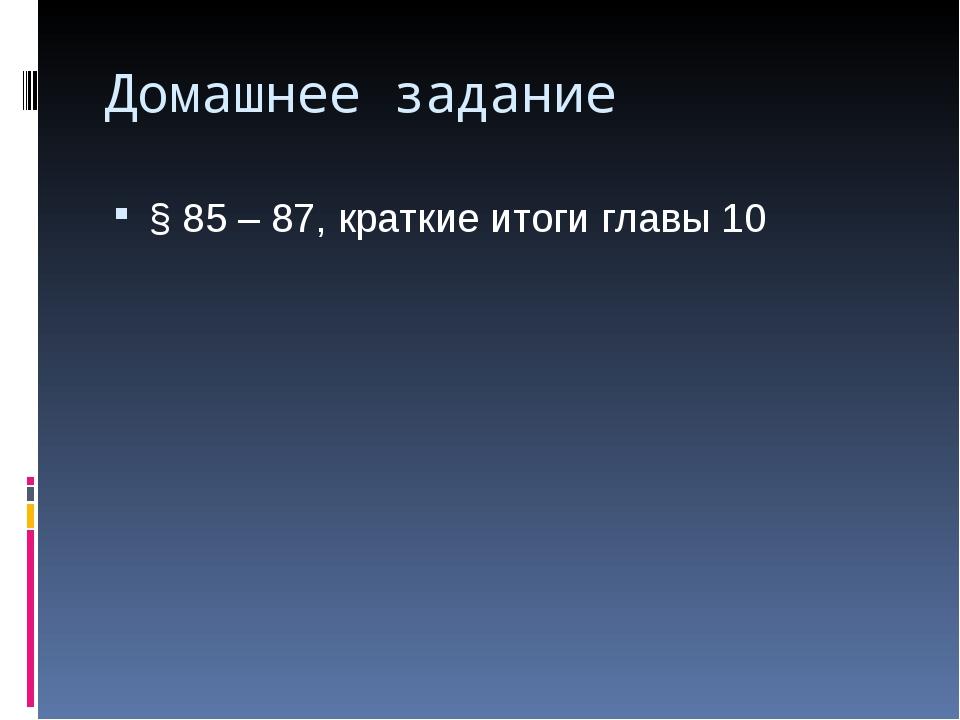 Домашнее задание § 85 – 87, краткие итоги главы 10