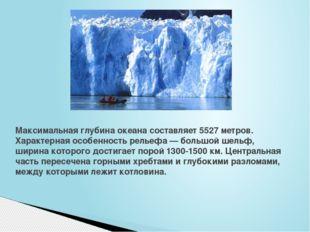 Максимальная глубина океана составляет 5527 метров. Характерная особенность р