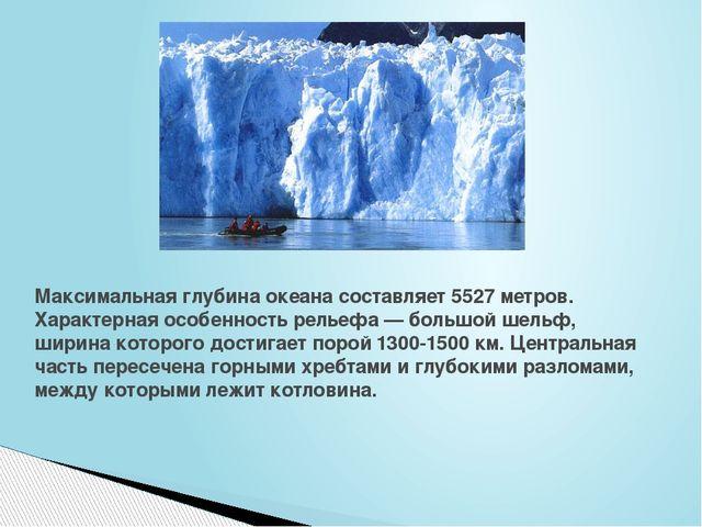 Максимальная глубина океана составляет 5527 метров. Характерная особенность р...