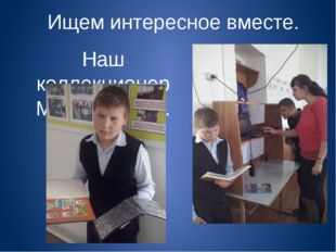 Ищем интересное вместе. Наш коллекционер Миша Козлов.