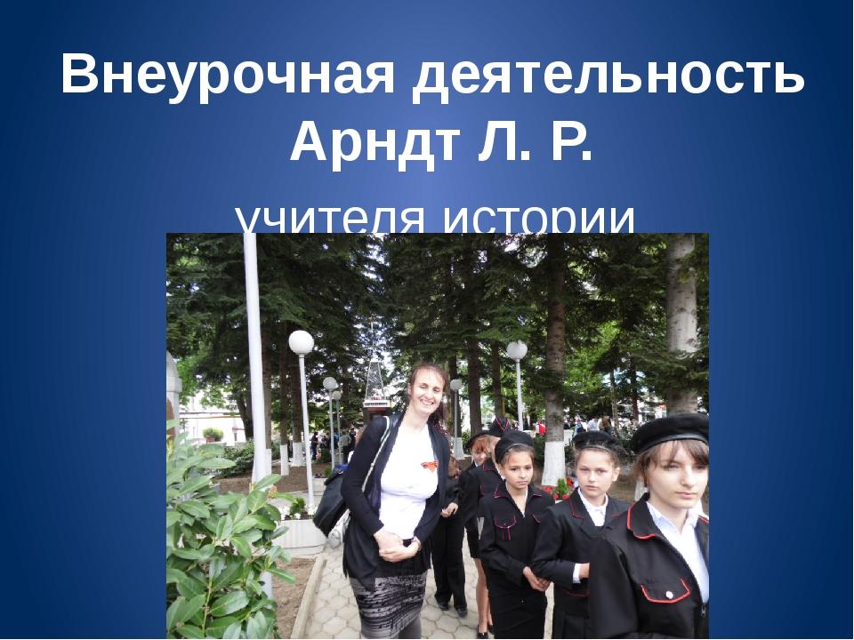 Внеурочная деятельность Арндт Л. Р. учителя истории МБОУСОШ № 13