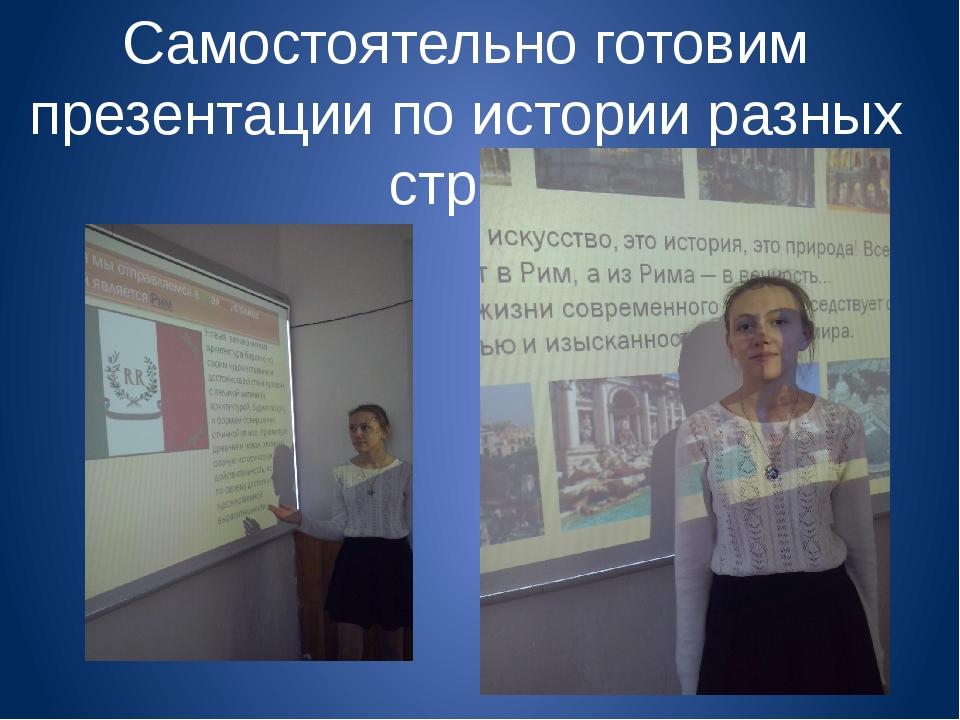 Самостоятельно готовим презентации по истории разных стран.