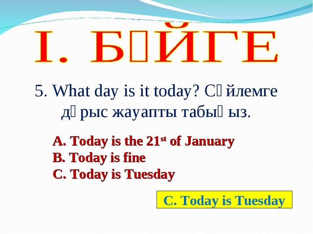 5. What day is it today? Сөйлемге дұрыс жауапты табыңыз. А. Today is the 21st...