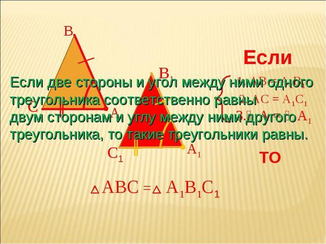 А В С 1. АВ = А1В1 2. АС = А1С1 Если 3.∠А = ∠А1 ТО АВС = А1В1С1 А1 С1 В1 Если...