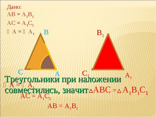 А1 С1 С В В1 АС = А1С1 АВ = А1В1 А А С В ∠А = ∠А1 Дано: АВ = А1В1 АС = А1С1 ∠...