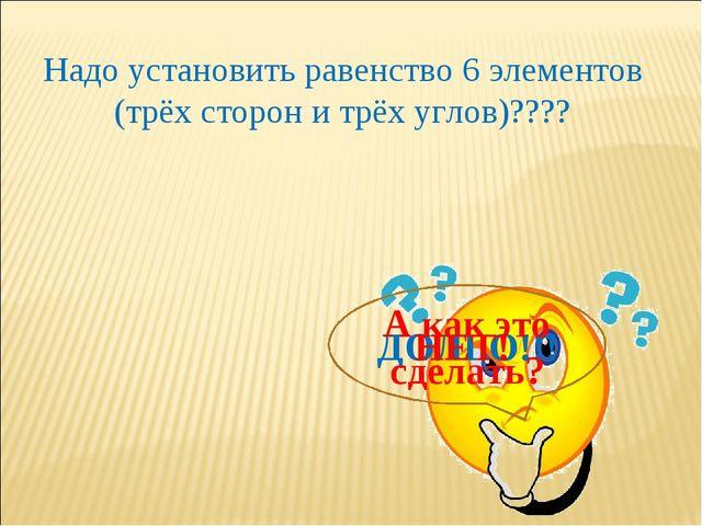Надо установить равенство 6 элементов (трёх сторон и трёх углов)???? ДОЛГО!!!...