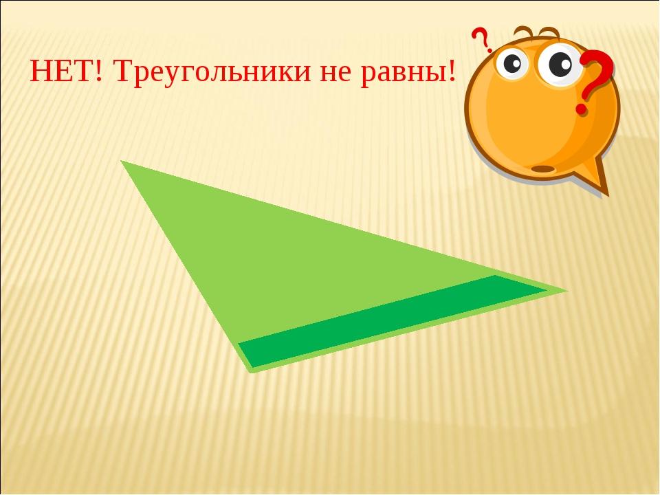 НЕТ! Треугольники не равны!