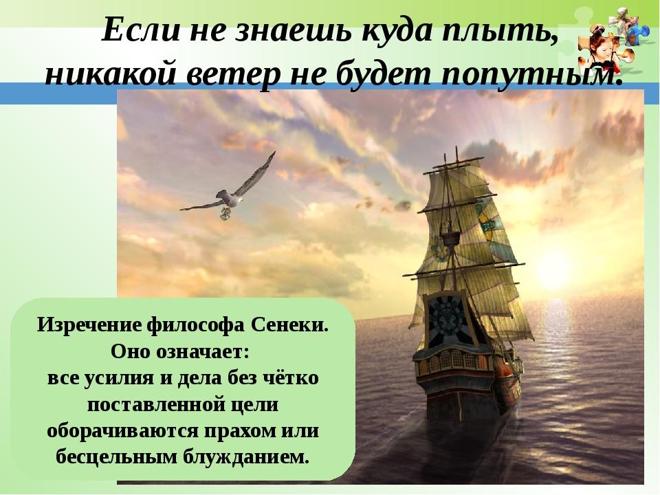 Если не знаешь куда плыть, никакой ветер не будет попутным. Изречение философ...