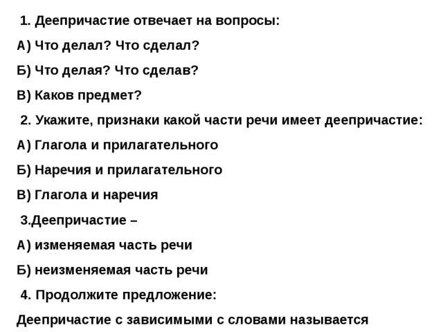 1. Деепричастие отвечает на вопросы: А) Что делал? Что сделал? Б) Что делая?...