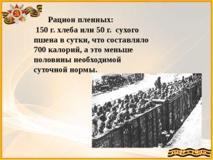 Рацион пленных: 150 г. хлеба или 50 г. сухого пшена в сутки, что составляло