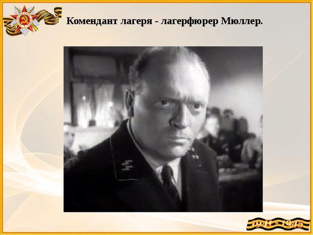 Комендант лагеря - лагерфюрер Мюллер.