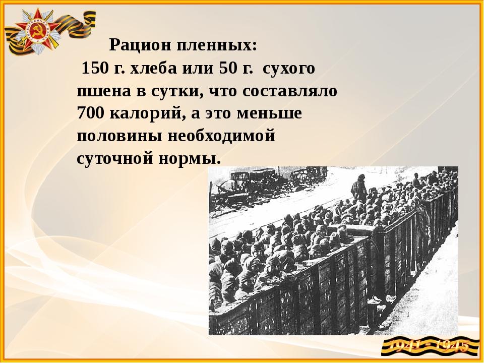 Рацион пленных: 150 г. хлеба или 50 г. сухого пшена в сутки, что составляло...