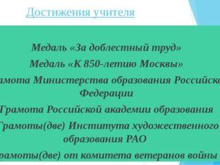 Достижения учителя Медаль «За доблестный труд» Медаль «К 850-летию Москвы» Г