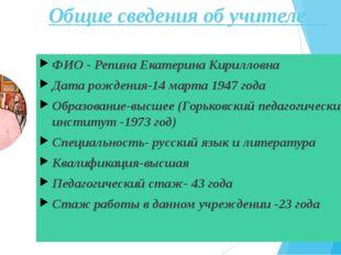 Общие сведения об учителе ФИО - Репина Екатерина Кирилловна Дата рождения-14