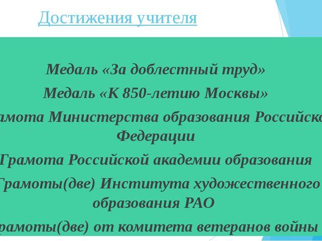 Достижения учителя Медаль «За доблестный труд» Медаль «К 850-летию Москвы» Г...
