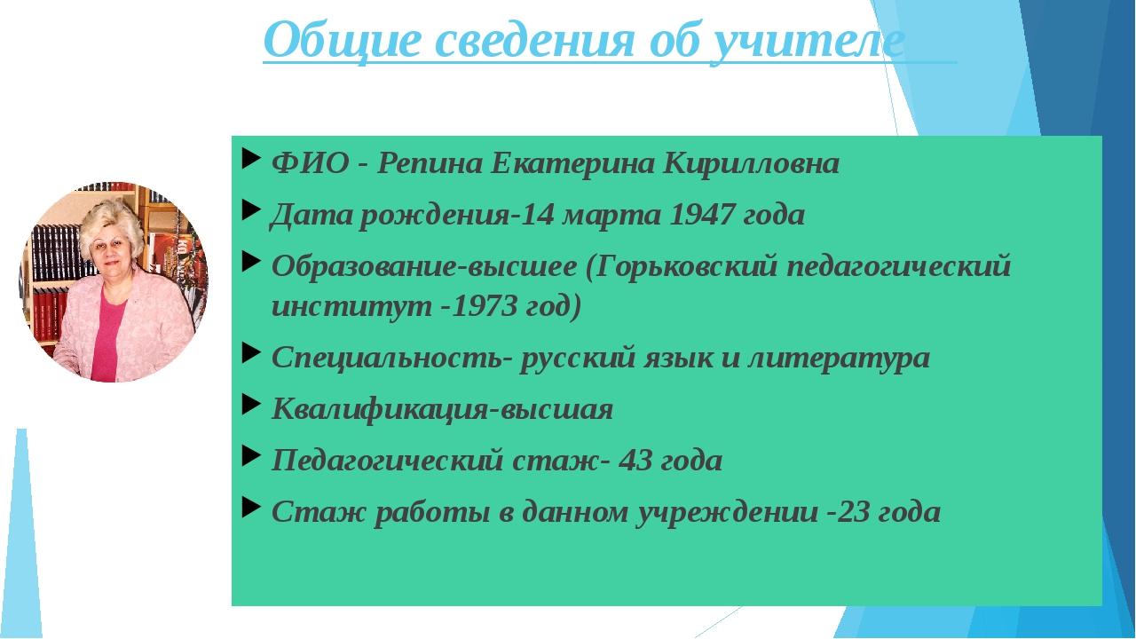 Общие сведения об учителе ФИО - Репина Екатерина Кирилловна Дата рождения-14...