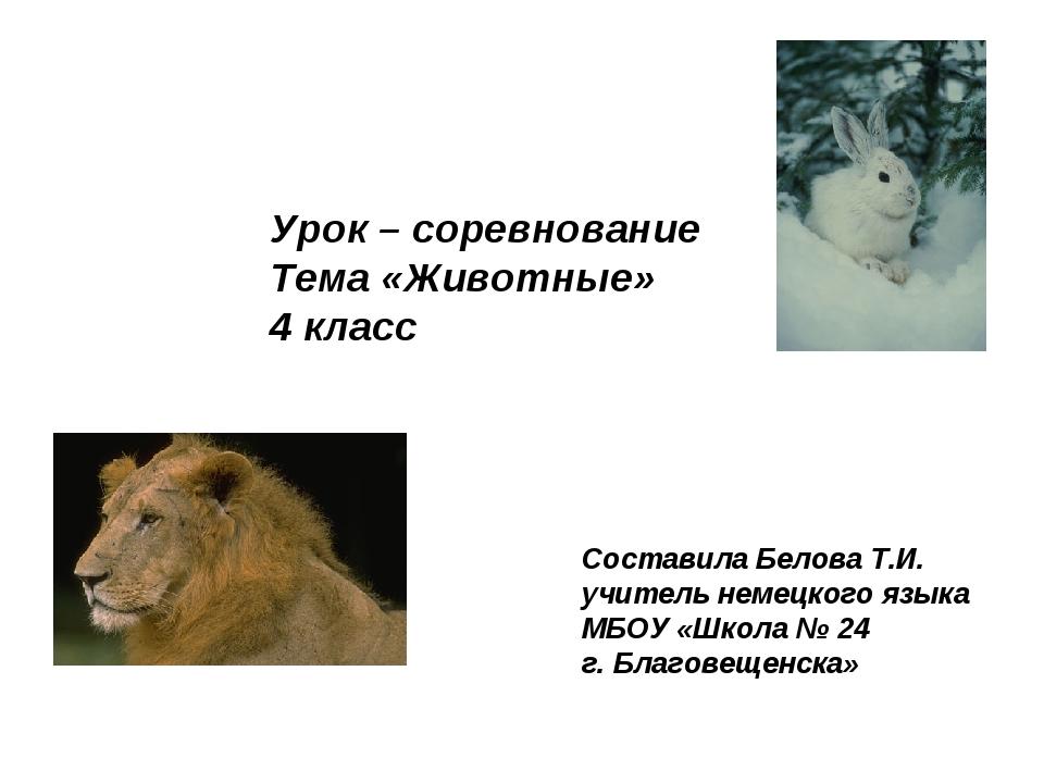 Урок – соревнование Тема «Животные» 4 класс Составила Белова Т.И. учитель нем...