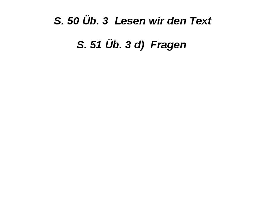 S. 50 Üb. 3 Lesen wir den Text S. 51 Üb. 3 d) Fragen
