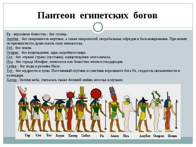 Ра - верховное божество , бог солнца. Анубис - бог-покровитель мертвых, а так...