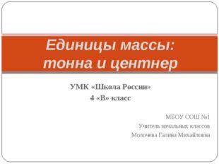 Единицы массы: тонна и центнер УМК «Школа России» 4 «В» класс МБОУ СОШ №1 Учи
