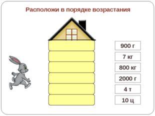Расположи в порядке возрастания 4 т 10 ц 800 кг 7 кг 900 г 2000 г