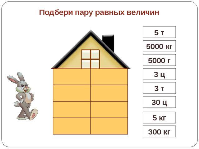 3 т 5000 кг 5 кг 5000 г 300 кг 30 ц Подбери пару равных величин 3 ц 5 т