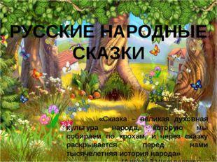 РУССКИЕ НАРОДНЫЕ СКАЗКИ «Сказка – великая духовная культура народа, которую м