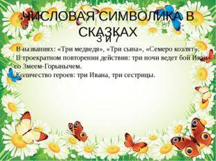 ЧИСЛОВАЯ СИМВОЛИКА В СКАЗКАХ 3 и 7 В названиях: «Три медведя», «Три сына», «С